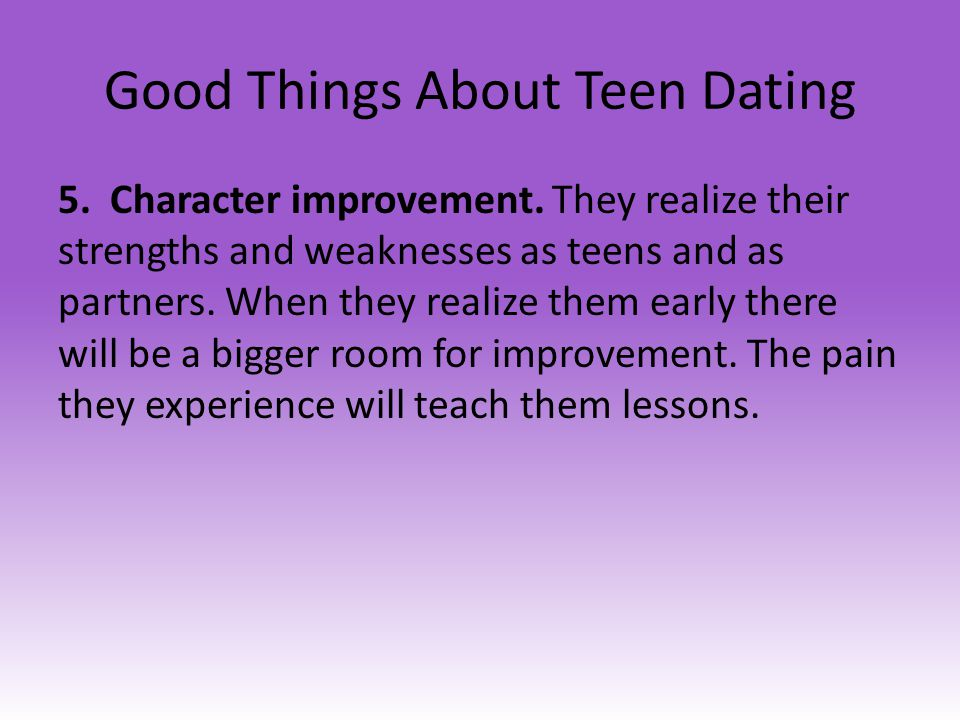 Good Things About Teen Dating 5. Character improvement. They realize their strengths and weaknesses as teens and as partners. When they realize them e