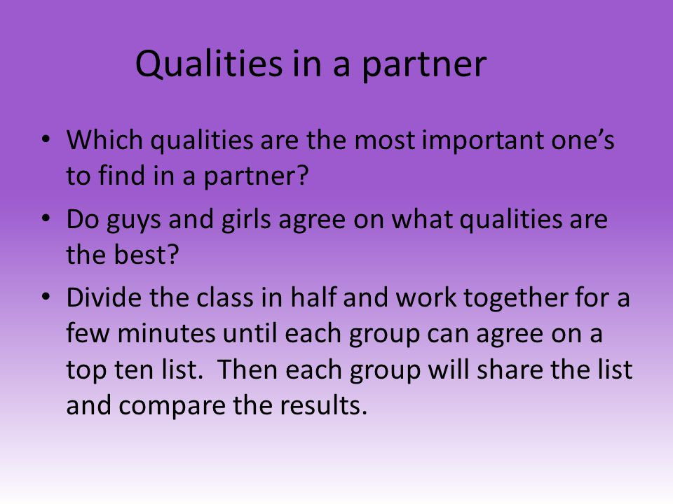 Qualities in a partner Which qualities are the most important ones to find in a partner? Do guys and girls agree on what qualities are the best? Divid