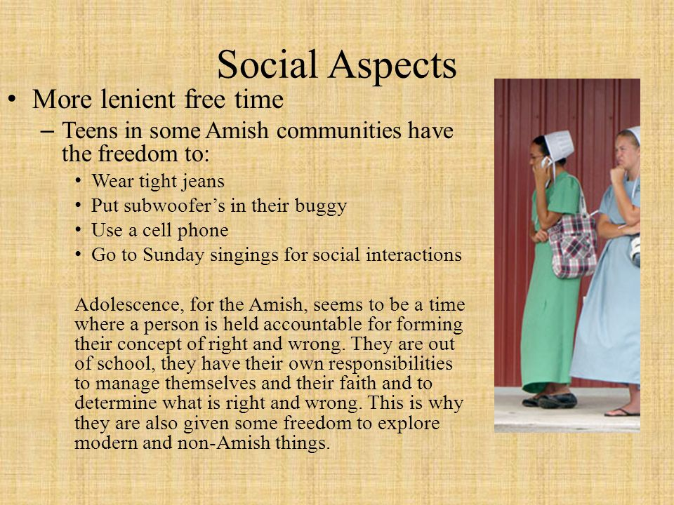 Social Aspects More lenient free time –Teens in some Amish communities have the freedom to: Wear tight jeans Put subwoofers in their buggy Use a cell