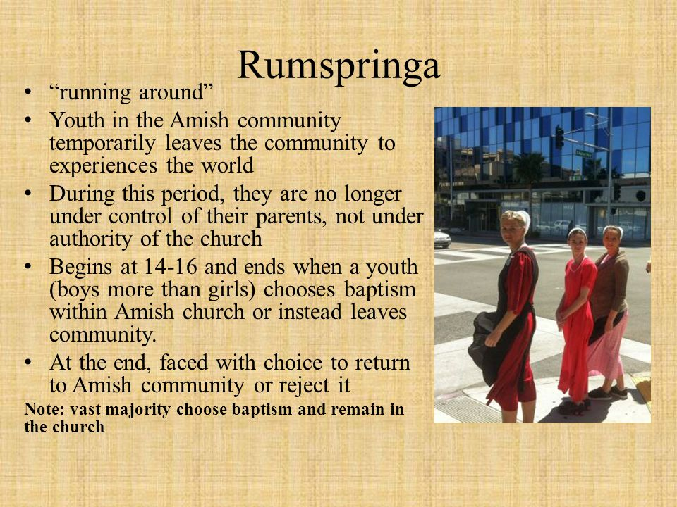 Rumspringa running around Youth in the Amish community temporarily leaves the community to experiences the world During this period, they are no longe
