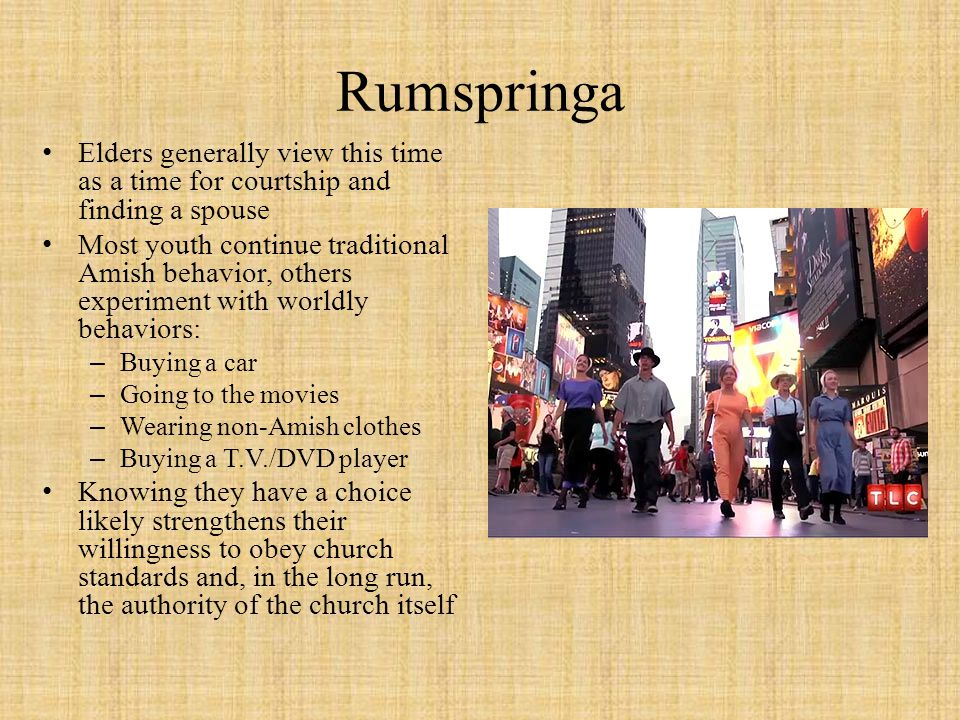 Rumspringa Elders generally view this time as a time for courtship and finding a spouse Most youth continue traditional Amish behavior, others experim