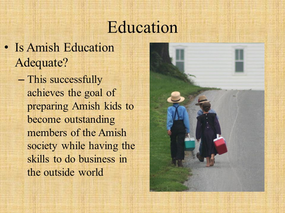 Education Is Amish Education Adequate? –This successfully achieves the goal of preparing Amish kids to become outstanding members of the Amish society