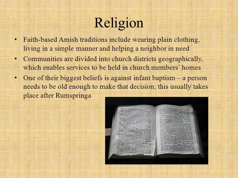 Religion Faith-based Amish traditions include wearing plain clothing, living in a simple manner and helping a neighbor in need Communities are divided