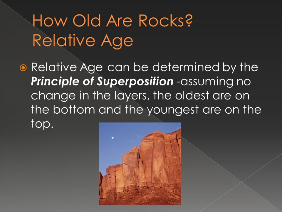 Relative Age can be determined by the Principle of Superposition -assuming no change in the layers, the oldest are on the bottom and the youngest are on the top.