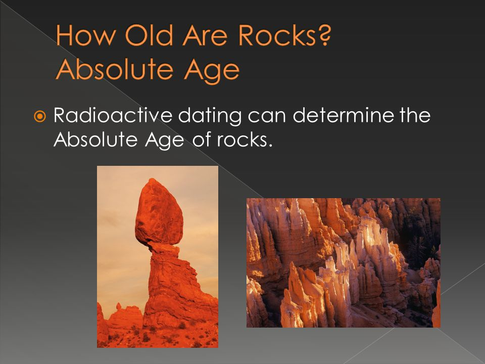 Radioactive dating can determine the Absolute Age of rocks.