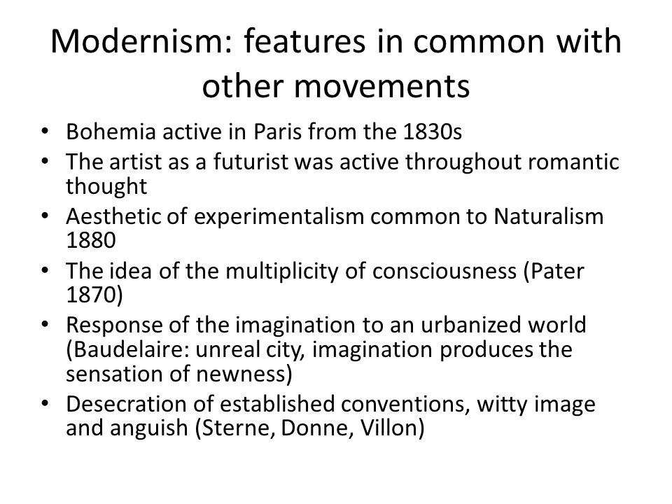 Modernism: features in common with other movements Bohemia active in Paris from the 1830s The artist as a futurist was active throughout romantic thought Aesthetic of experimentalism common to Naturalism 1880 The idea of the multiplicity of consciousness (Pater 1870) Response of the imagination to an urbanized world (Baudelaire: unreal city, imagination produces the sensation of newness) Desecration of established conventions, witty image and anguish (Sterne, Donne, Villon)