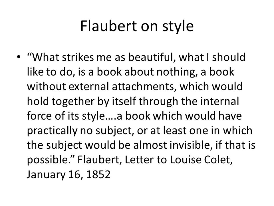 Flaubert on style What strikes me as beautiful, what I should like to do, is a book about nothing, a book without external attachments, which would hold together by itself through the internal force of its style….a book which would have practically no subject, or at least one in which the subject would be almost invisible, if that is possible.