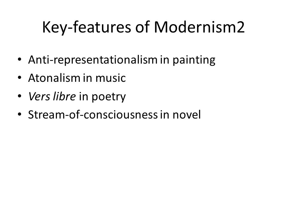 Key-features of Modernism2 Anti-representationalism in painting Atonalism in music Vers libre in poetry Stream-of-consciousness in novel