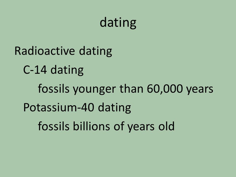 dating Radioactive dating C-14 dating fossils younger than 60,000 years Potassium-40 dating fossils billions of years old