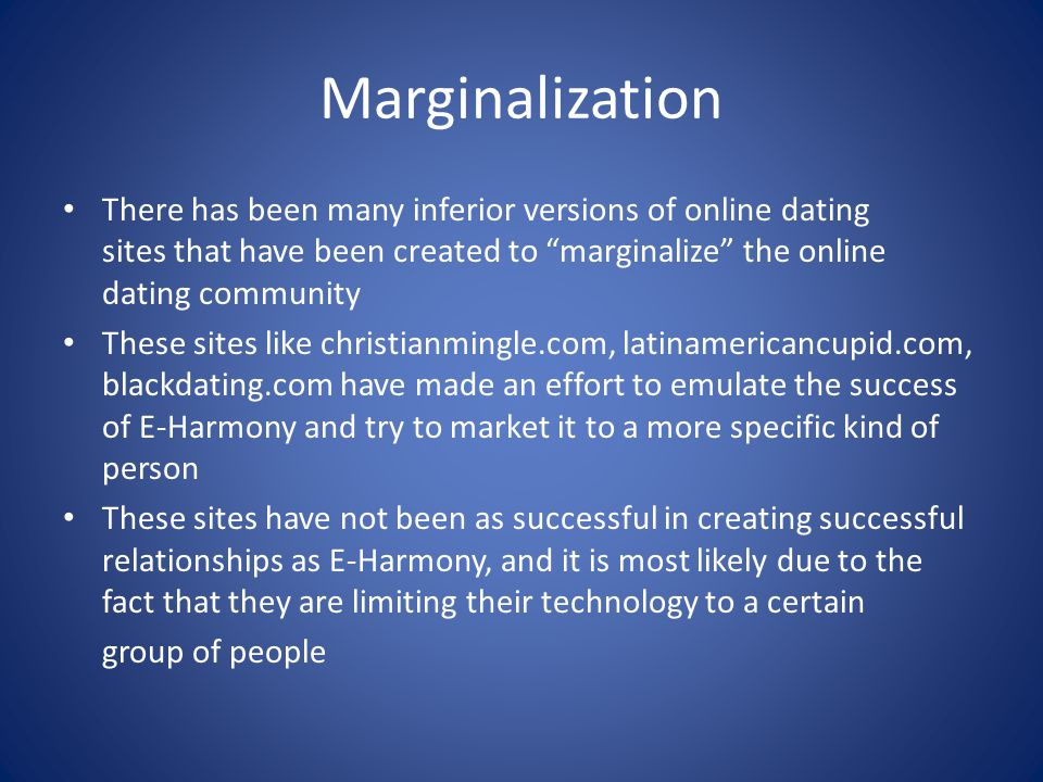 Marginalization There has been many inferior versions of online dating sites that have been created to marginalize the online dating community These sites like christianmingle.com, latinamericancupid.com, blackdating.com have made an effort to emulate the success of E-Harmony and try to market it to a more specific kind of person These sites have not been as successful in creating successful relationships as E-Harmony, and it is most likely due to the fact that they are limiting their technology to a certain group of people