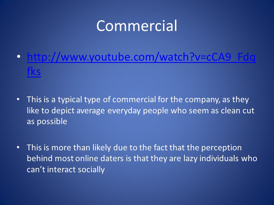 Commercial http://www.youtube.com/watch v=cCA9_Fdq fks http://www.youtube.com/watch v=cCA9_Fdq fks This is a typical type of commercial for the company, as they like to depict average everyday people who seem as clean cut as possible This is more than likely due to the fact that the perception behind most online daters is that they are lazy individuals who cant interact socially