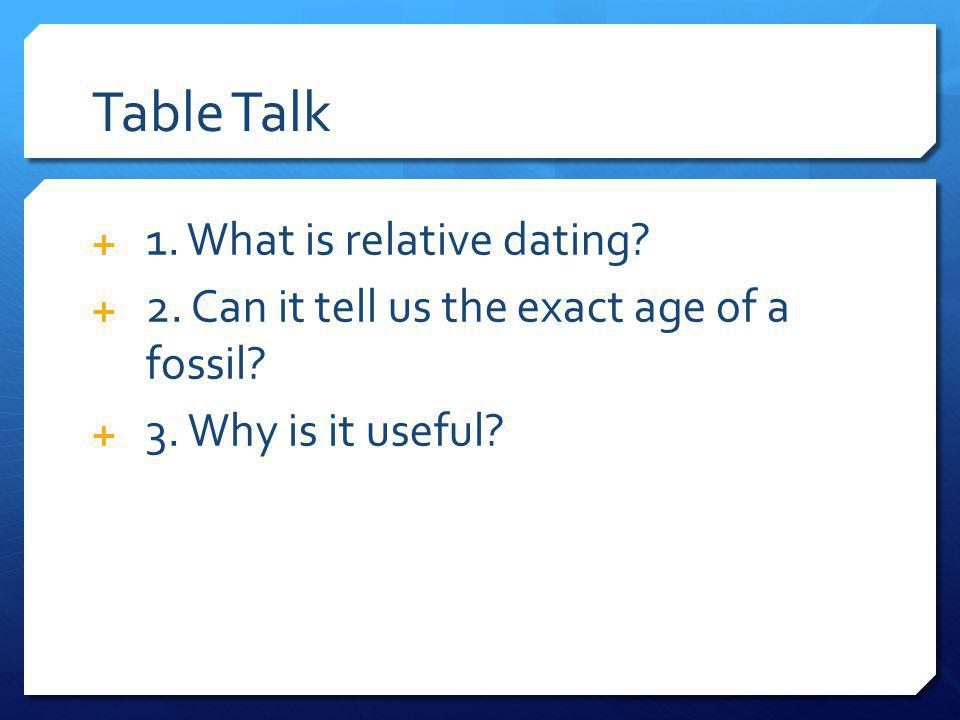 Table Talk 1. What is relative dating? 2. Can it tell us the exact age of a fossil? 3. Why is it useful?