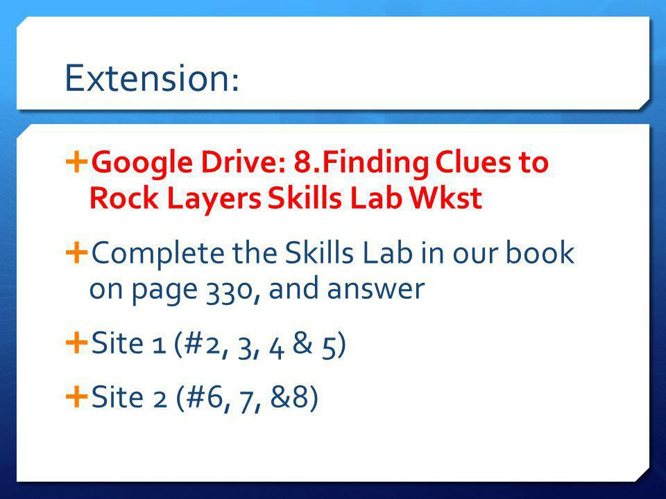 Extension: Google Drive: 8.Finding Clues to Rock Layers Skills Lab Wkst Complete the Skills Lab in our book on page 330, and answer Site 1 (#2, 3, 4 & 5) Site 2 (#6, 7, &8)