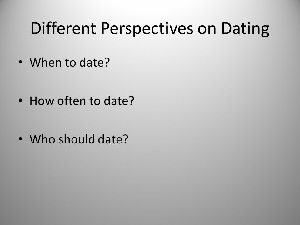 Different Perspectives on Dating When to date How often to date Who should date