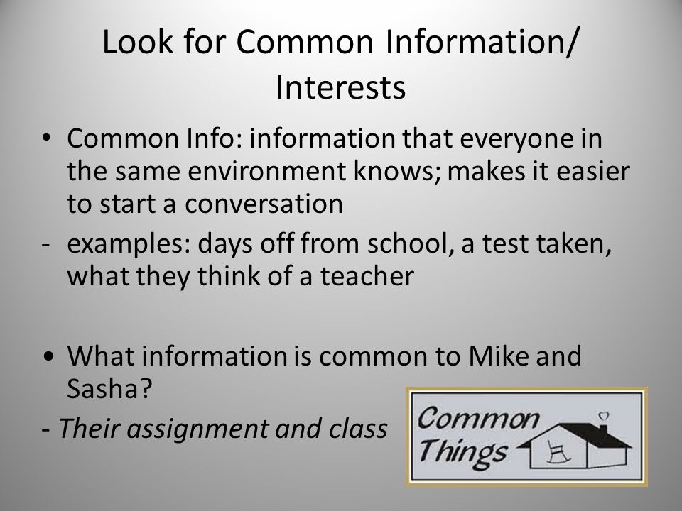 Look for Common Information/ Interests Common Info: information that everyone in the same environment knows; makes it easier to start a conversation -examples: days off from school, a test taken, what they think of a teacher What information is common to Mike and Sasha.