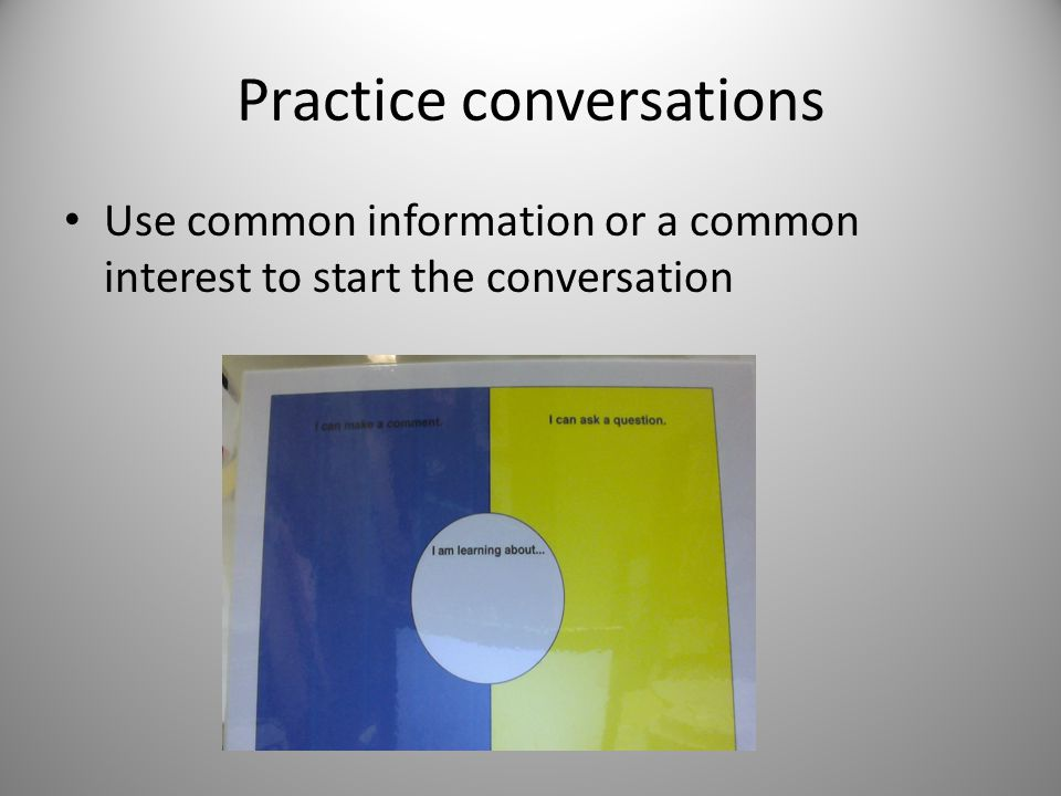 Practice conversations Use common information or a common interest to start the conversation