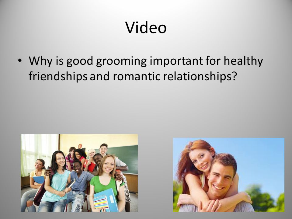 Video Why is good grooming important for healthy friendships and romantic relationships