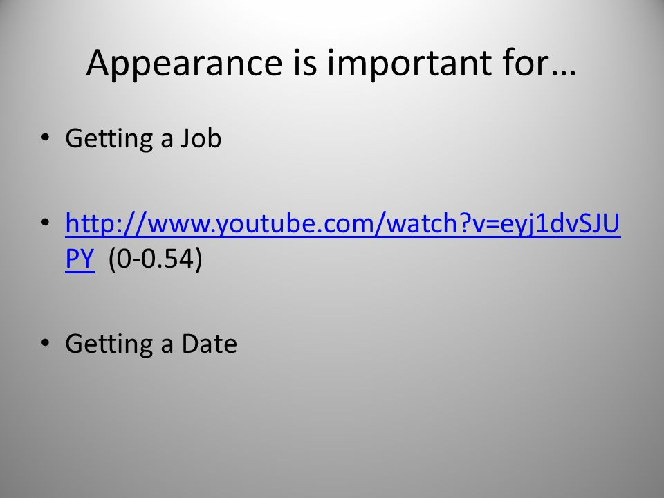Appearance is important for… Getting a Job http://www.youtube.com/watch v=eyj1dvSJU PY (0-0.54) http://www.youtube.com/watch v=eyj1dvSJU PY Getting a Date