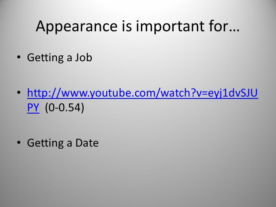 Appearance is important for… Getting a Job http://www.youtube.com/watch?v=eyj1dvSJU PY (0-0.54) http://www.youtube.com/watch?v=eyj1dvSJU PY Getting a Date