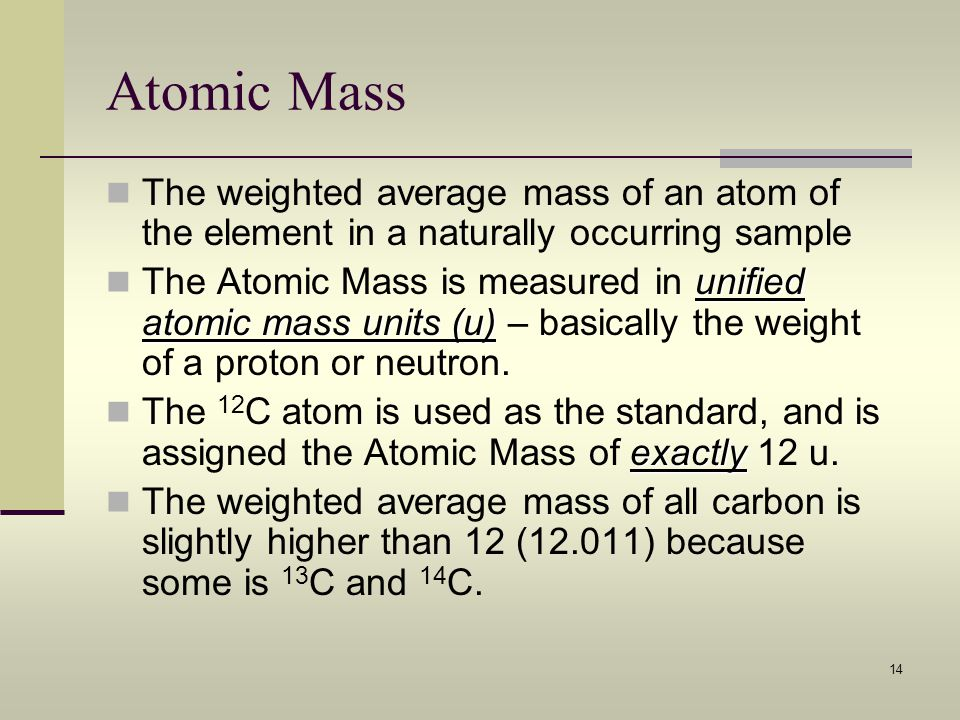 14 Atomic Mass The weighted average mass of an atom of the element in a naturally occurring sample unified atomic mass units (u) The Atomic Mass is me