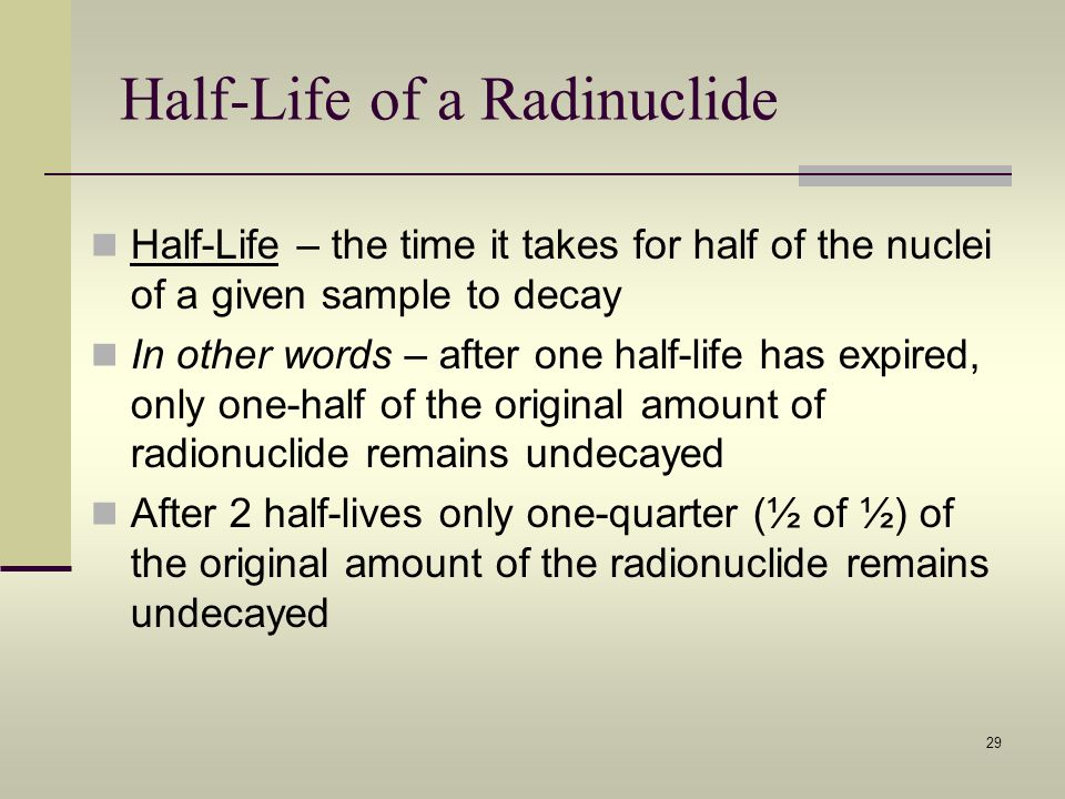 Half-Life of a Radinuclide Half-Life – the time it takes for half of the nuclei of a given sample to decay In other words – after one half-life has ex