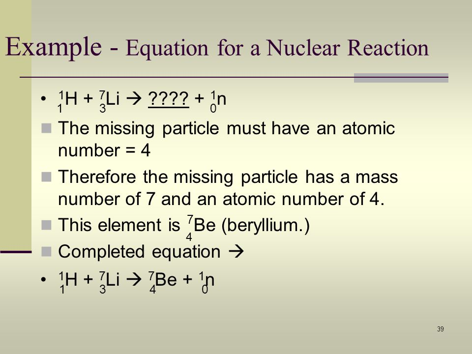 39 Example - Equation for a Nuclear Reaction The missing particle must have an atomic number = 4 Therefore the missing particle has a mass number of 7