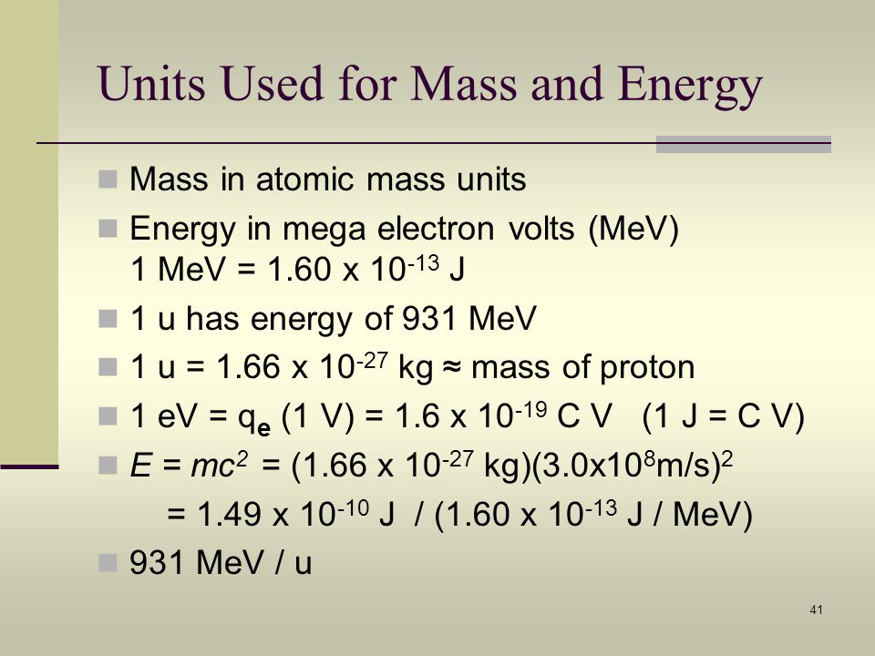 41 Units Used for Mass and Energy Mass in atomic mass units Energy in mega electron volts (MeV) 1 MeV = 1.60 x 10 -13 J 1 u has energy of 931 MeV 1 u