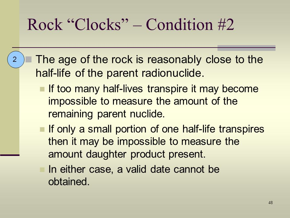 48 Rock Clocks – Condition #2 The age of the rock is reasonably close to the half-life of the parent radionuclide. If too many half-lives transpire it