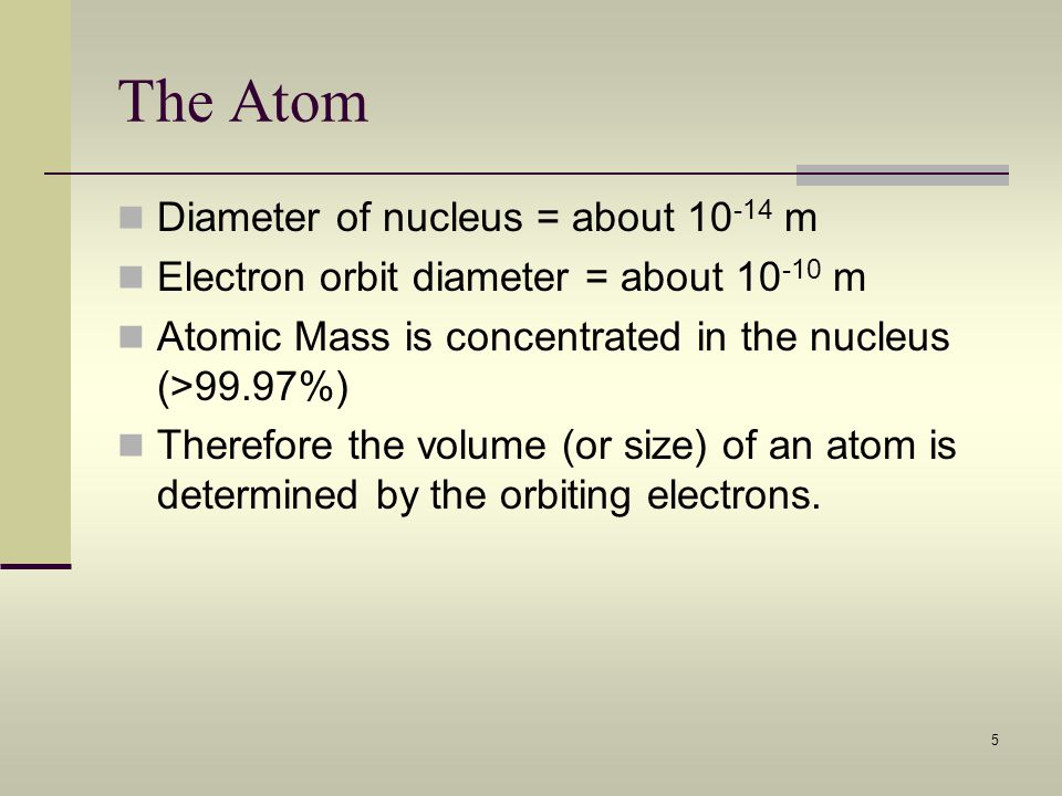5 The Atom Diameter of nucleus = about 10 -14 m Electron orbit diameter = about 10 -10 m Atomic Mass is concentrated in the nucleus (>99.97%) Therefor