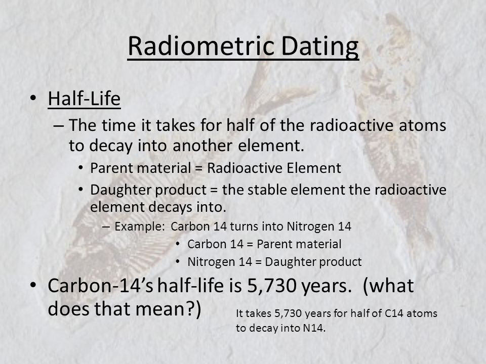 Radiometric Dating Half-Life – The time it takes for half of the radioactive atoms to decay into another element. Parent material = Radioactive Elemen