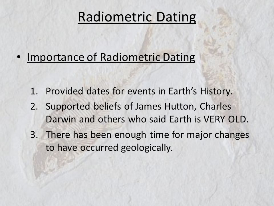 Radiometric Dating Importance of Radiometric Dating 1.Provided dates for events in Earths History. 2.Supported beliefs of James Hutton, Charles Darwin