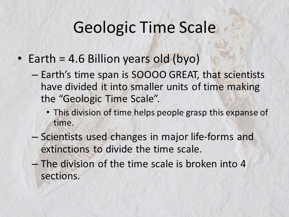 Geologic Time Scale Earth = 4.6 Billion years old (byo) – Earths time span is SOOOO GREAT, that scientists have divided it into smaller units of time