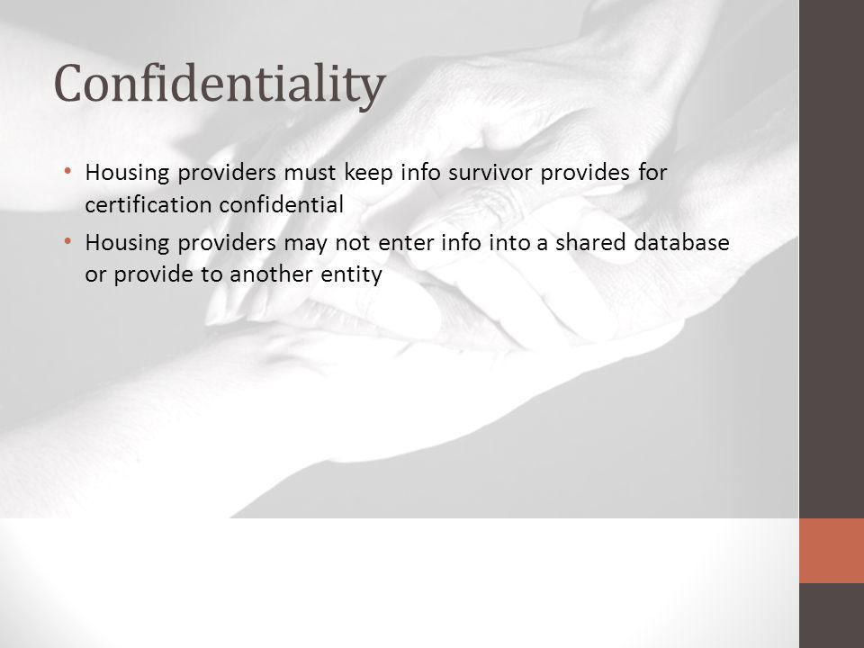 Confidentiality Housing providers must keep info survivor provides for certification confidential Housing providers may not enter info into a shared database or provide to another entity