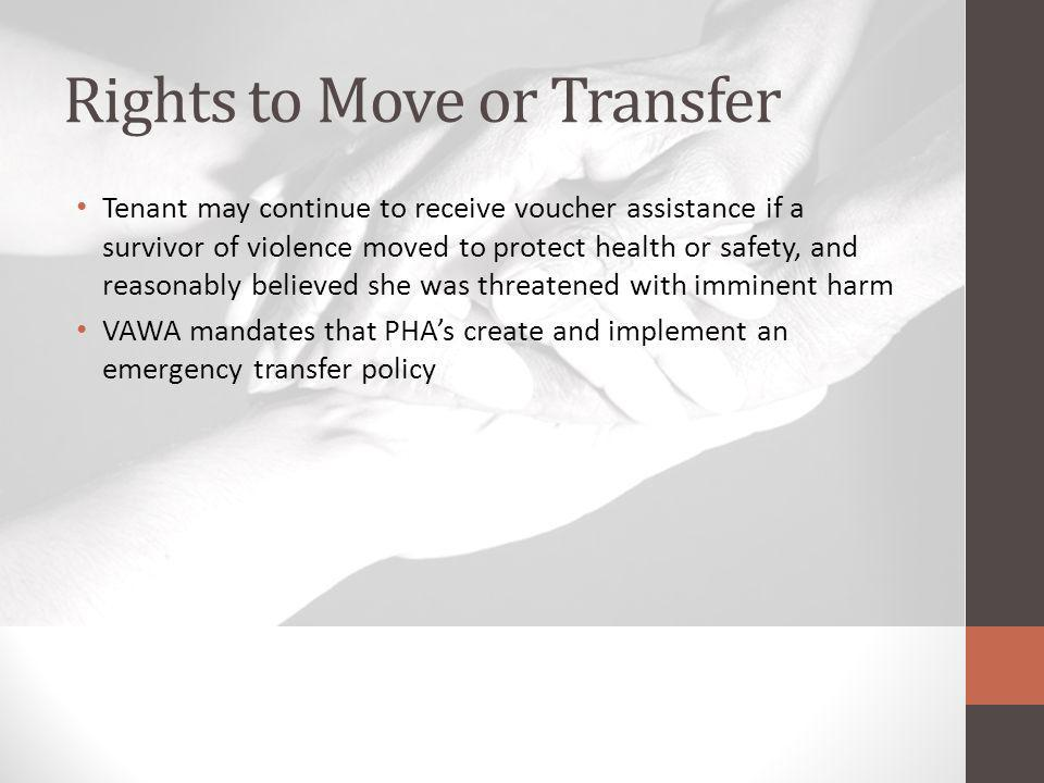 Rights to Move or Transfer Tenant may continue to receive voucher assistance if a survivor of violence moved to protect health or safety, and reasonably believed she was threatened with imminent harm VAWA mandates that PHAs create and implement an emergency transfer policy