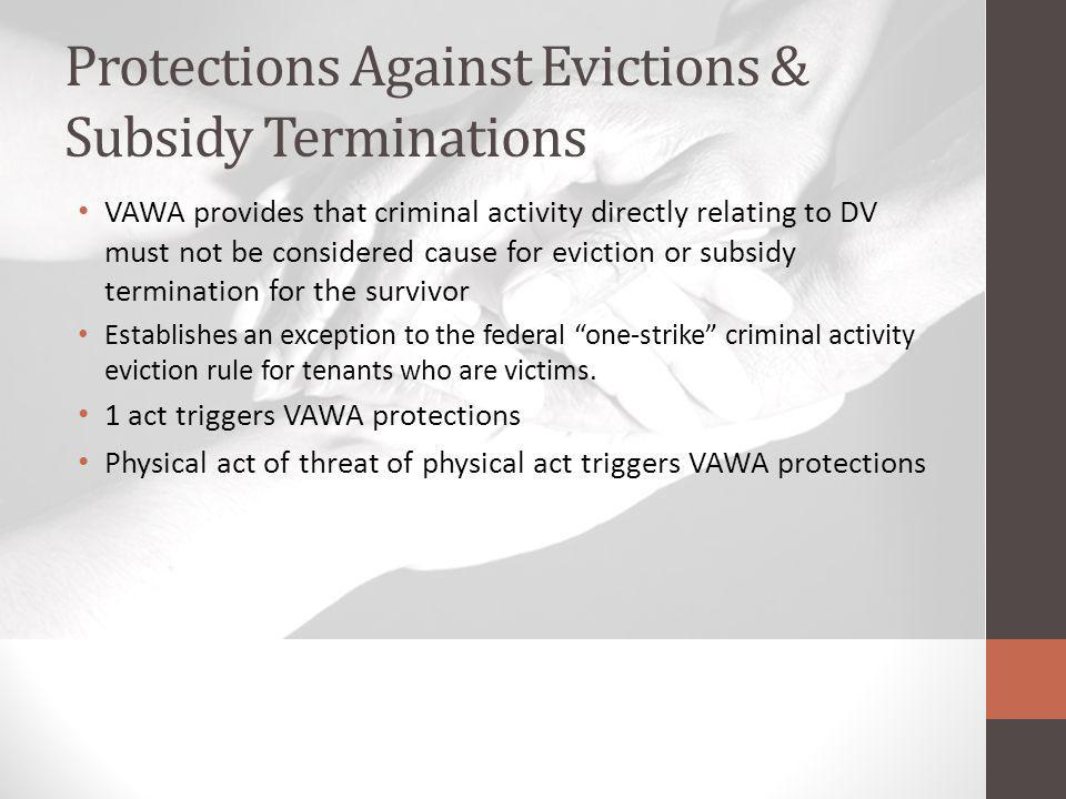 Protections Against Evictions & Subsidy Terminations VAWA provides that criminal activity directly relating to DV must not be considered cause for eviction or subsidy termination for the survivor Establishes an exception to the federal one-strike criminal activity eviction rule for tenants who are victims.