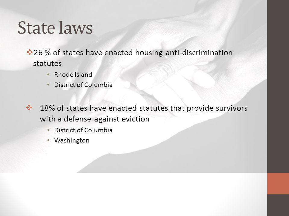 State laws 26 % of states have enacted housing anti-discrimination statutes Rhode Island District of Columbia 18% of states have enacted statutes that provide survivors with a defense against eviction District of Columbia Washington