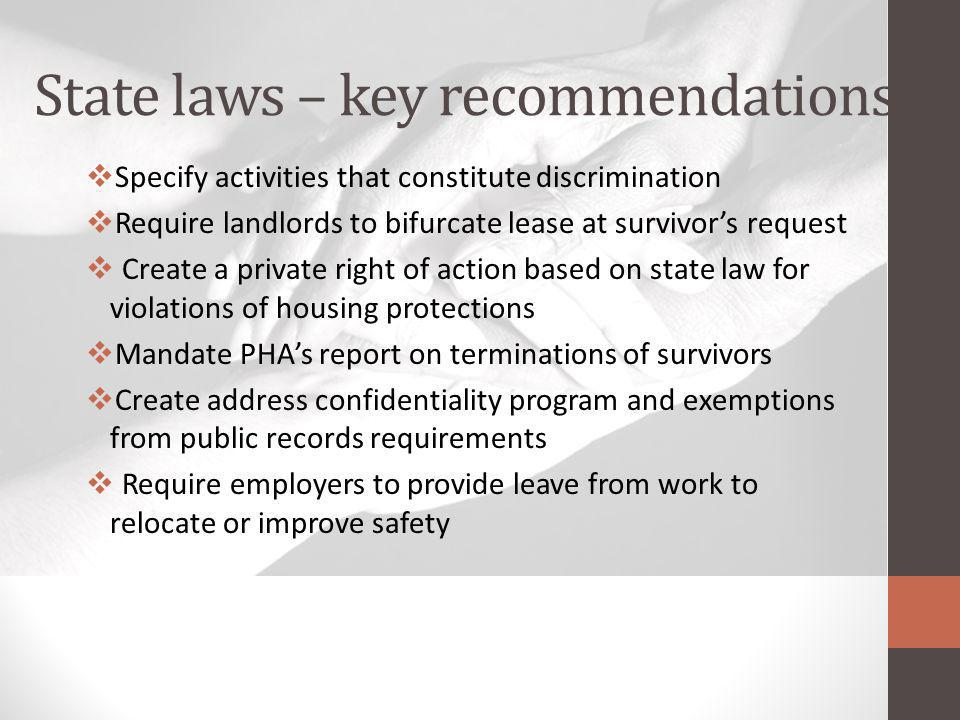 State laws – key recommendations Specify activities that constitute discrimination Require landlords to bifurcate lease at survivors request Create a private right of action based on state law for violations of housing protections Mandate PHAs report on terminations of survivors Create address confidentiality program and exemptions from public records requirements Require employers to provide leave from work to relocate or improve safety