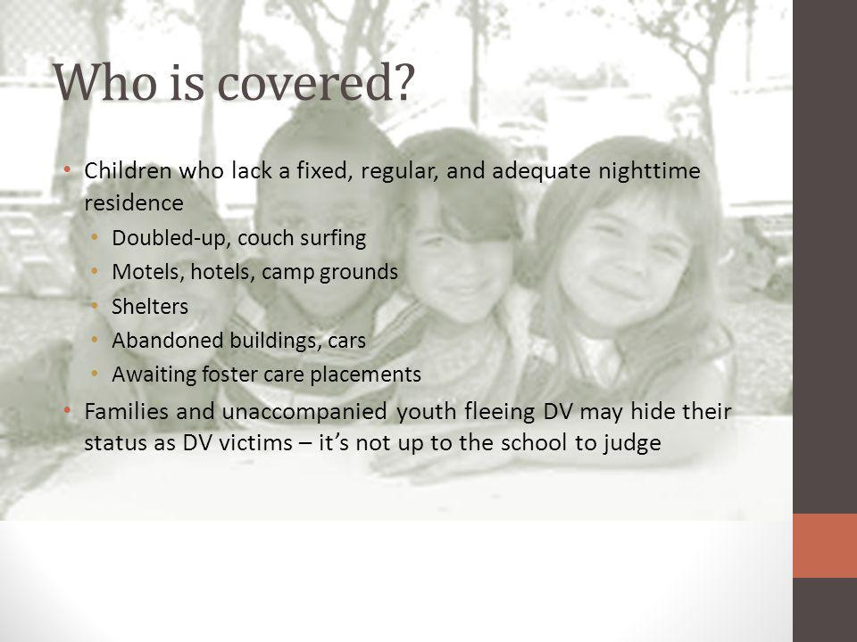 Who is covered? Children who lack a fixed, regular, and adequate nighttime residence Doubled-up, couch surfing Motels, hotels, camp grounds Shelters A