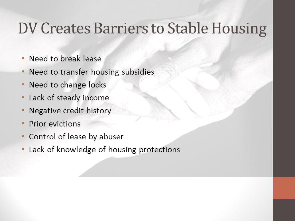 DV Creates Barriers to Stable Housing Need to break lease Need to transfer housing subsidies Need to change locks Lack of steady income Negative credi