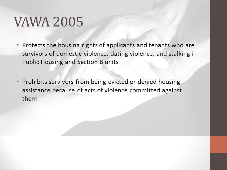 VAWA 2005 Protects the housing rights of applicants and tenants who are survivors of domestic violence, dating violence, and stalking in Public Housing and Section 8 units Prohibits survivors from being evicted or denied housing assistance because of acts of violence committed against them