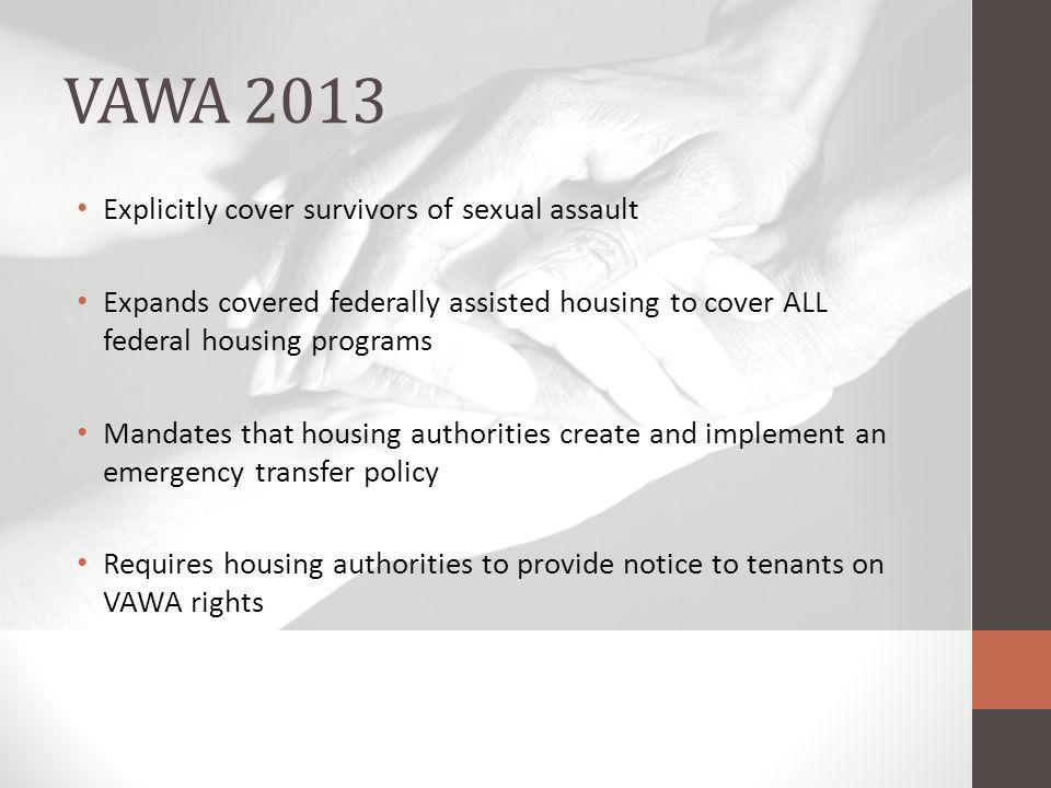 VAWA 2013 Explicitly cover survivors of sexual assault Expands covered federally assisted housing to cover ALL federal housing programs Mandates that