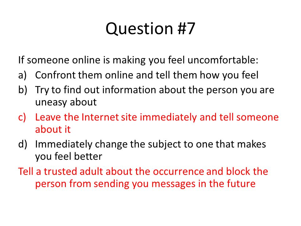 Question #7 If someone online is making you feel uncomfortable: a)Confront them online and tell them how you feel b)Try to find out information about