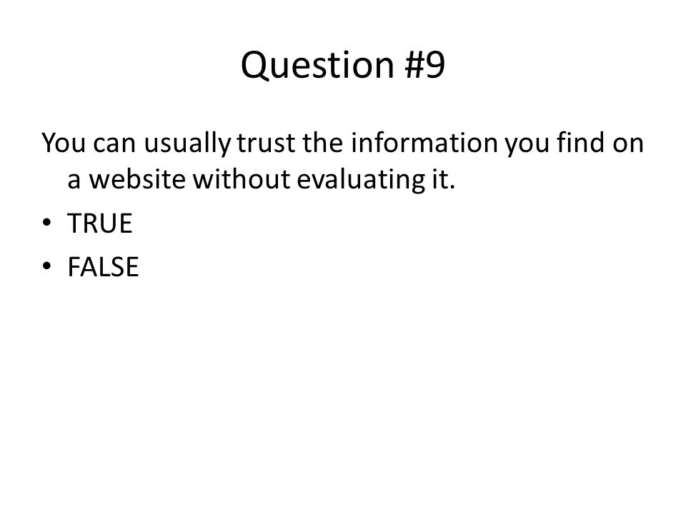 Question #9 You can usually trust the information you find on a website without evaluating it. TRUE FALSE