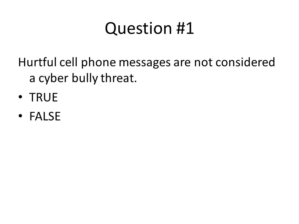 Question #1 Hurtful cell phone messages are not considered a cyber bully threat.
