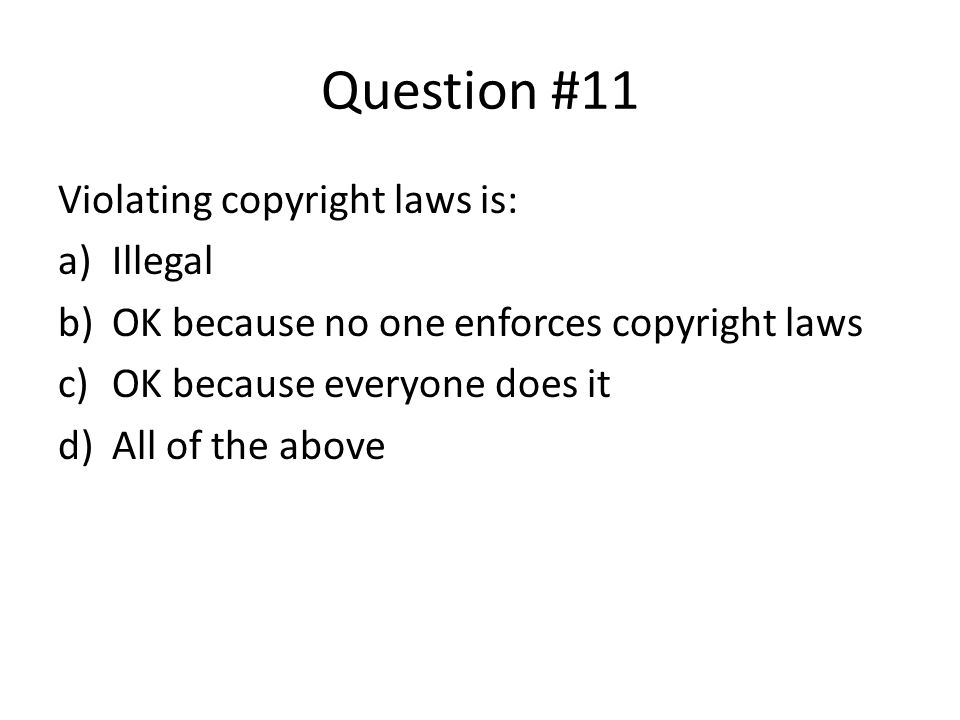 Question #11 Violating copyright laws is: a)Illegal b)OK because no one enforces copyright laws c)OK because everyone does it d)All of the above