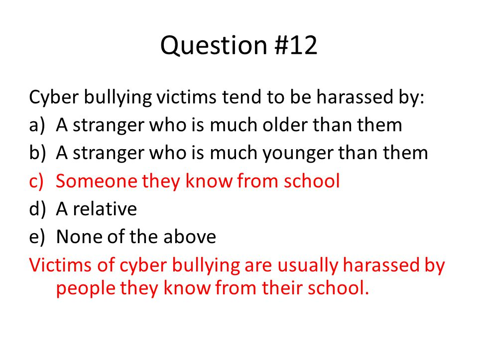 Question #12 Cyber bullying victims tend to be harassed by: a)A stranger who is much older than them b)A stranger who is much younger than them c)Some