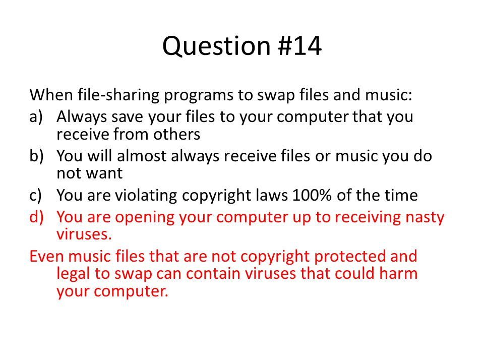 Question #14 When file-sharing programs to swap files and music: a)Always save your files to your computer that you receive from others b)You will alm