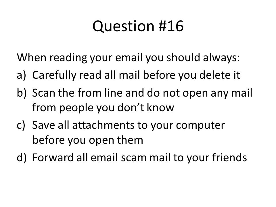 Question #16 When reading your email you should always: a)Carefully read all mail before you delete it b)Scan the from line and do not open any mail f