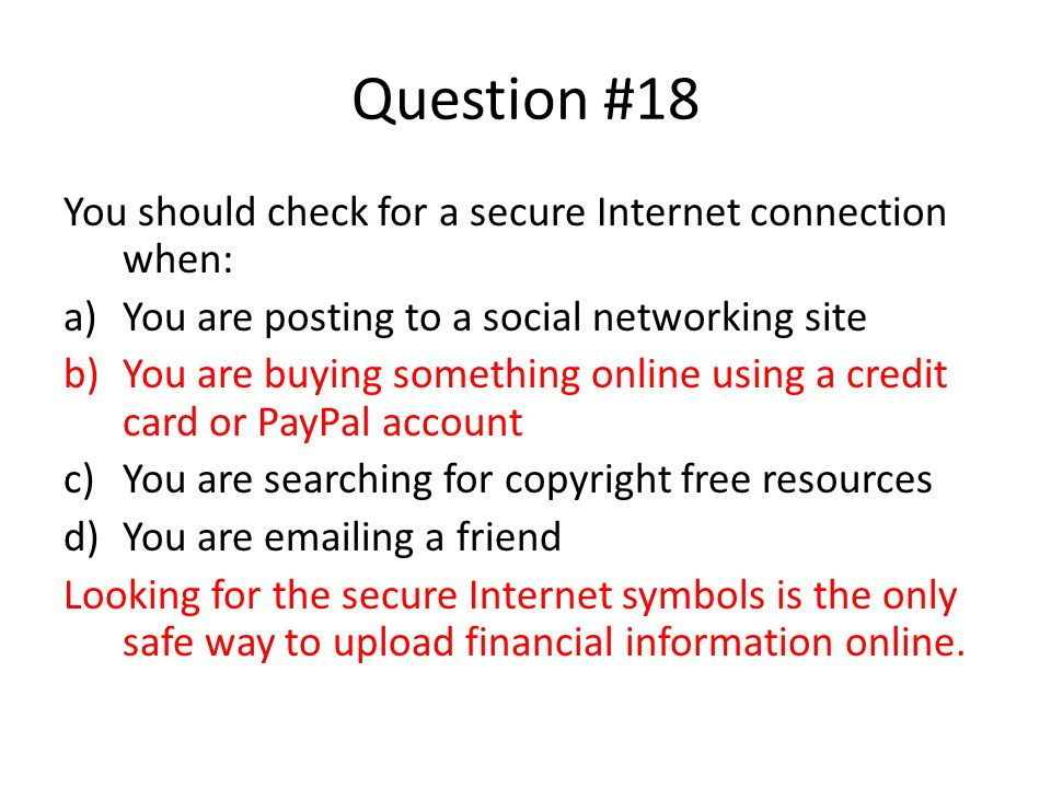Question #18 You should check for a secure Internet connection when: a)You are posting to a social networking site b)You are buying something online u