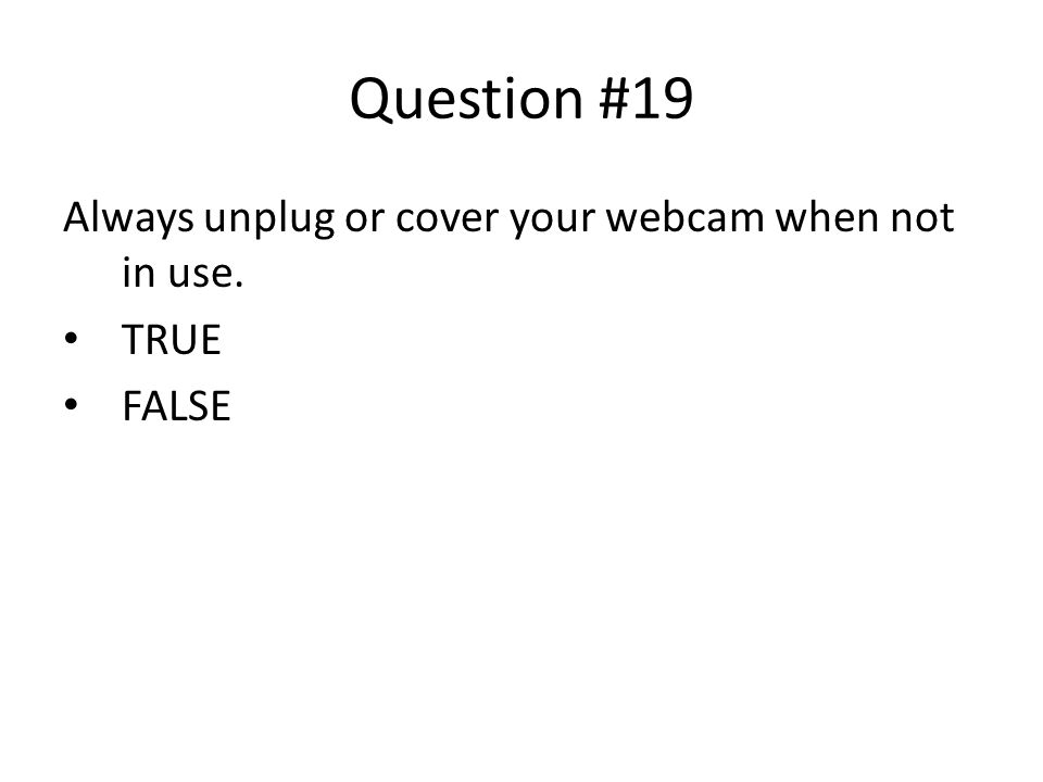 Question #19 Always unplug or cover your webcam when not in use. TRUE FALSE